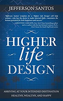 Higher Life Design: Arriving at Your Intended Destination Healthy, Wealthy, and Happy by [Santos, Jefferson]