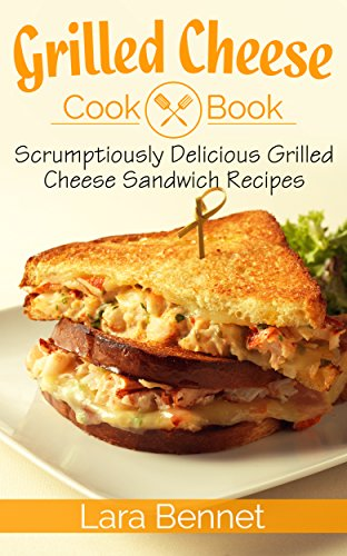 Grilled Cheese Cookbook: Scrumptiously Delicious Grilled Cheese Sandwich Recipes by [Bennet, Lara]
