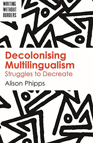 Decolonising Multilingualism: Struggles to Decreate (Writing without Borders) por Alison Phipps