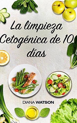 La limpieza cetogénica de 10 días: El metabolismo que su cuerpo necesita para quemar grasas (dieta keto, dieta rica en grasas, dieta cetogénica para la ... de grasa, cetogénica) (Spanish Edition) by Diana Watson