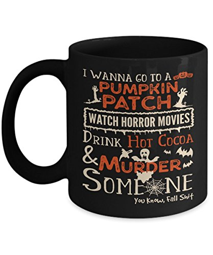 I Wanna Go To A Pumpkin Patch, Watch Horror Movies Mug - Gift for Halloween Day - Best Funny And Inspirational Gift - 11 Oz Or 15 Oz - Halloween Mug -