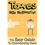 Taxes: Taxes For Beginners - The Easy Guide To Understanding Taxes + Tips & Tricks To Save Money