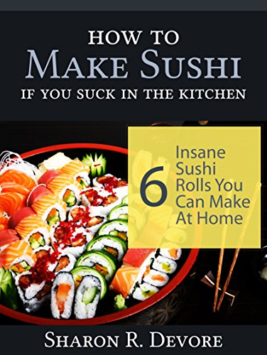 How to Make Sushi if You Suck in the Kitchen: 6 Insane Sushi Rolls You Can Make at Home by Sharon R. Devore