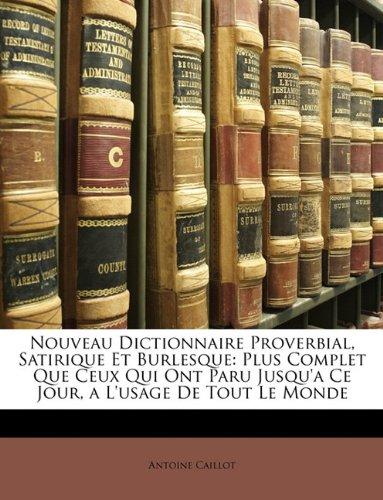 Read Online Nouveau Dictionnaire Proverbial, Satirique Et Burlesque: Plus Complet Que Ceux Qui Ont Paru Jusqu'a Ce Jour, a L'usage De Tout Le Monde (French Edition) pdf epub