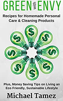 GREEN with ENVY: Recipes for Homemade Personal Care and Cleaning Products (Plus, Money Saving Tips on Living an Eco Friendly, Sustainable Lifestyle) by [Tamez, Michael]