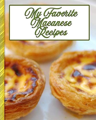 My Favorite Macanese Recipes: 150 Pages To Keep the Best Recipes from Macau Ever!