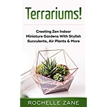 Terrariums!: Creating Zen Indoor Miniature Gardens With Stylish Succulents, Air Plants & More