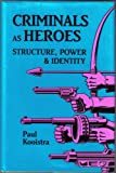 Criminals as Heroes : Structure, Power, and Identity, Kooistra, Paul, 0879724315