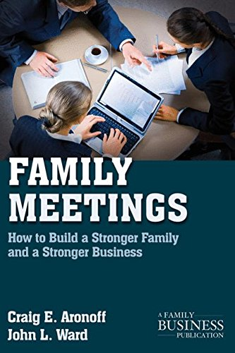 Family Meetings: How to Build a Stronger Family and a Stronger Business (A Family Business Publication)