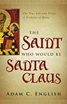 The Saint Who Would Be Santa Claus: The True Life and Trials of Nicholas of Myra