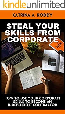 Steal your SKILLS from Corporate: How to use your Corporate skills to become an independent contractor