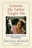 Lessons My Father Taught Me: The Strength, Integrity, and Faith of Ronald Reagan