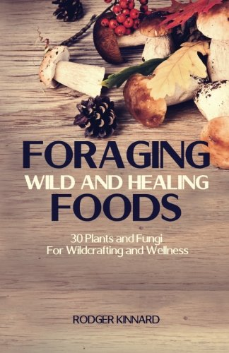 Foraging Wild And Healing Foods: 30 Plants and Fungi For Wildcrafting and Wellness (Wilderness Survival) (Volume 1)