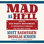 Mad As Hell: How the Tea Party Movement Is Fundamentally Remaking Our Two-Party System | Scott Rasmussen,Doug Schoen