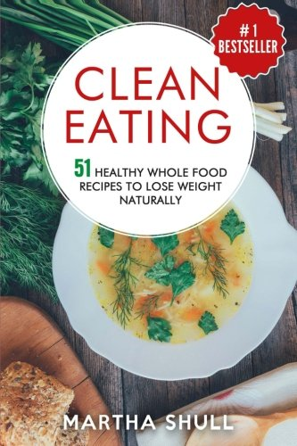 Clean Eating 51 Healthy Whole Food Recipes To Lose Weight Naturally (Clean Eating, clean eating diet, whole food, healthy recipes, lose weight, Clean Eating Cookbook, Whole Bowls) by Martha Shull