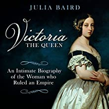 Victoria: The Queen: An Intimate Biography of the Woman Who Ruled an Empire Audiobook by Julia Baird Narrated by Clare Fraenkel