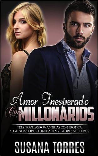 Amor Inesperado con Millonarios: Tres Novelas Románticas con Erótica, Segundas Oportunidades y Padres Solteros Novela Romántica y Erótica en Español: ...