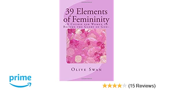 39 Elements of Femininity: A Course for Women to Become a Glory to