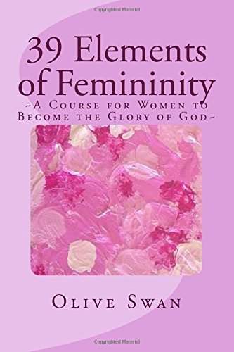 Download 39 Elements of Femininity: A Course for Women to Become a Glory to Men, whom are the image of God PDF