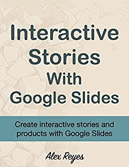 Interactive Stories with Google Slides by [Reyes, Alex]