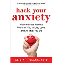 Hack Your Anxiety: How to Make Anxiety Work for You in Life, Love, and All That You Do