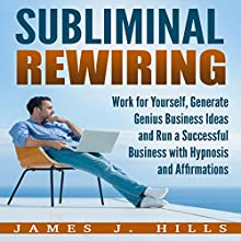 Subliminal Rewiring: Work for Yourself, Generate Genius Business Ideas and Run a Successful Business with Hypnosis and Affirmations Audiobook by James J. Hills Narrated by InnerPeace Productions