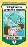 Sir Pigglesworth's Adventures in Vancouver (Sir Pigglesworth Adventure Series)