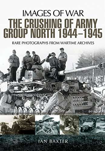 The Crushing of Army Group North 1944 - 1945: Images of War Series