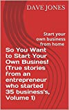 So You Want to Start Your Own Busines! (True stories from an entrepreneur who started 35 business's, Volume 1)
