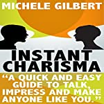 Instant Charisma: A Quick and Easy Guide to Talk, Impress, and Make Anyone Like You | Michele Gilbert