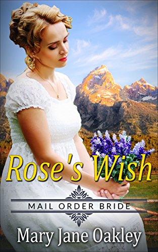 Mail Order Bride: Rose's Wish: Based on the courageous and tenacious mail order brides of the - Order Oakley