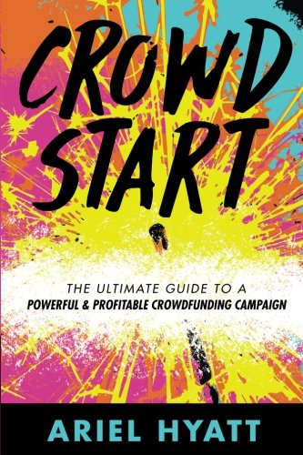 Crowdstart: The Ultimate Guide to a Powerful & Profitable Crowdfunding Campaign (Best Profitable Business To Start)