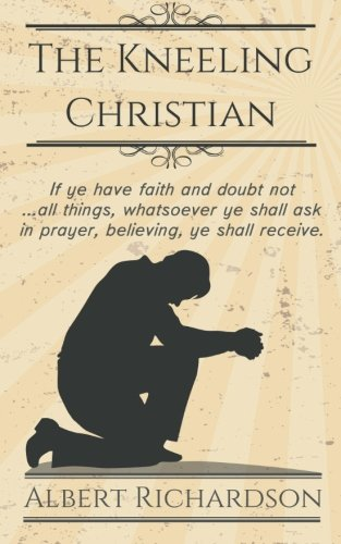 The Kneeling Christian: If ye have faith and doubt not … all things, whatsoever ye shall ask in prayer, believing, ye shall receive.
