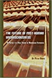 The Future of Post-Human Unconsciousness : A Preface to a New Theory of Anomalous Experience, Baofu, Peter, 1847186149