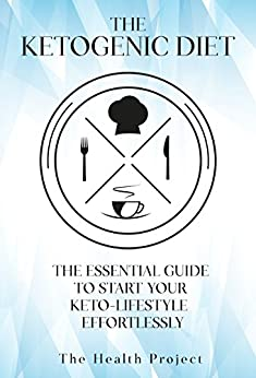 The Ketogenic Diet: The Essential Guide To Start Your Keto Lifestyle Effortlessly