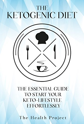 The Ketogenic Diet: The Essential Guide To Start Your Keto Lifestyle Effortlessly by The Health Project