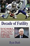 Decade of Futility: How The Leadership of Jerry Jones Transformed America's Team into a 21st Century Debacle, Resulting in the Worst Decade in Dallas Cowboys' History