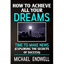 How To Achieve All Your Dreams:: Time To Make News-