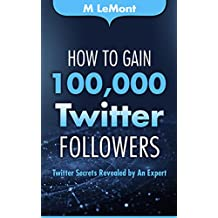 How To Gain 100,000 Twitter Followers: Twitter Secrets Revealed by An Expert (HTG100K Dare 2B GR8 Series)