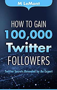 How To Gain 100,000 Twitter Followers: Twitter Secrets Revealed by An Expert (HTG100K Dare 2B GR8 Series) by [LeMont, M]