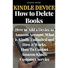 Kindle Device:  How to Delete Books, How to Add a Device to Amazon Account, What is Kindle Unlimited and How it Works, How To Contact Amazon Kindle Customer Service, Everything You Need to Know
