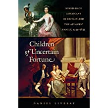 Children of Uncertain Fortune  Mixed-Race Jamaicans in Britain and the Atlantic Family, 1733-1833