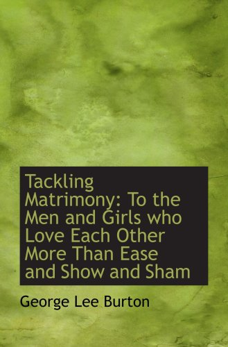 Read Online Tackling Matrimony: To the Men and Girls who Love Each Other More Than Ease and Show and Sham ebook