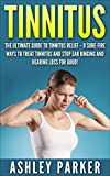 Tinnitus: The Ultimate Guide to Tinnitus Relief - 8 Sure-Fire Ways to Treat Tinnitus and Stop Ear Ringing and Hearing Loss for Good! (Tinnitus 101, Tinnitus Cure, Tinnitus Control)