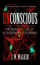 UNCONSCIOUS: Unlocking The Zone Of Extraordinary Performance (Super Human Potential Book 1)