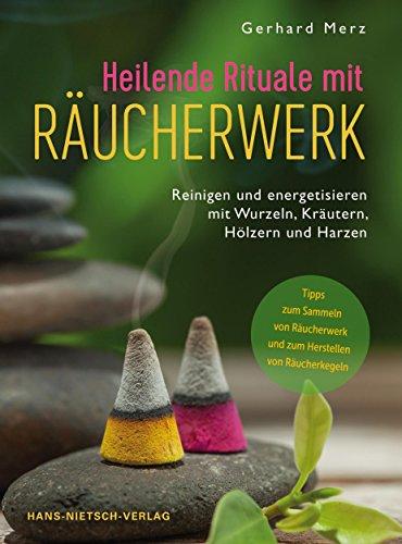 Heilende Rituale mit Räucherwerk: Reinigen und energetisieren mit Wurzeln, Kräutern, Hölzern und Harzen (German Edition)