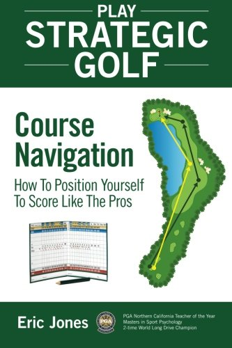 Play Strategic Golf: Course Navigation: How To Position Yourself To Score Like The Pros (Volume 1)