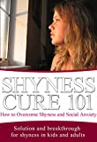 Shyness: Cure for Beginners - How to Overcome Shyness and Social Anxiety: Solution and Breakthrough for Shyness in Kids and Adults (Shyness and Social Anxiety - Shyness Problem - Being Shy Book 1)
