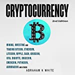 Cryptocurrency: Mining, Investing, and Trading in Blockchain, including Bitcoin, Ethereum, Litecoin, Ripple, Dash, Dogecoin, Emercoin, Putincoin, Auroracoin, and Others | Abraham K. White