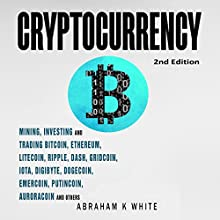 Cryptocurrency: Mining, Investing, and Trading in Blockchain, including Bitcoin, Ethereum, Litecoin, Ripple, Dash, Dogecoin, Emercoin, Putincoin, Auroracoin, and Others Audiobook by Abraham K. White Narrated by Dalan E. Decker